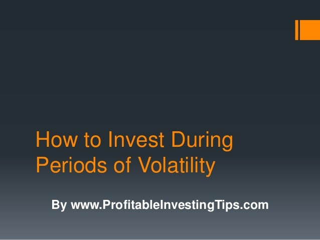 How to Invest During Periods of Volatility By www.ProfitableInvestingTips.com