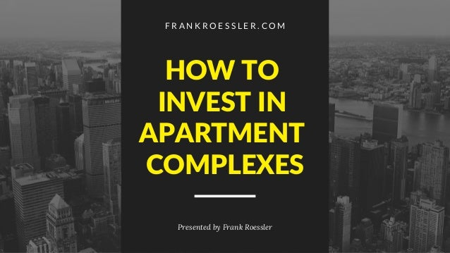 F R A N K R O E S S L E R . C O M Presented by Frank Roessler HOW TO INVEST IN APARTMENT COMPLEXES