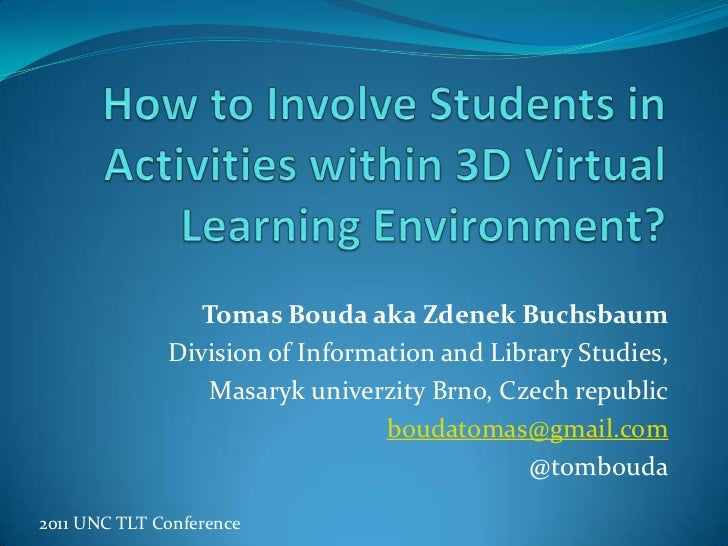 How to Involve Students in Activities within 3D Virtual Learning Environment?<br />Tomas Bouda aka Zdenek Buchsbaum<br />D...