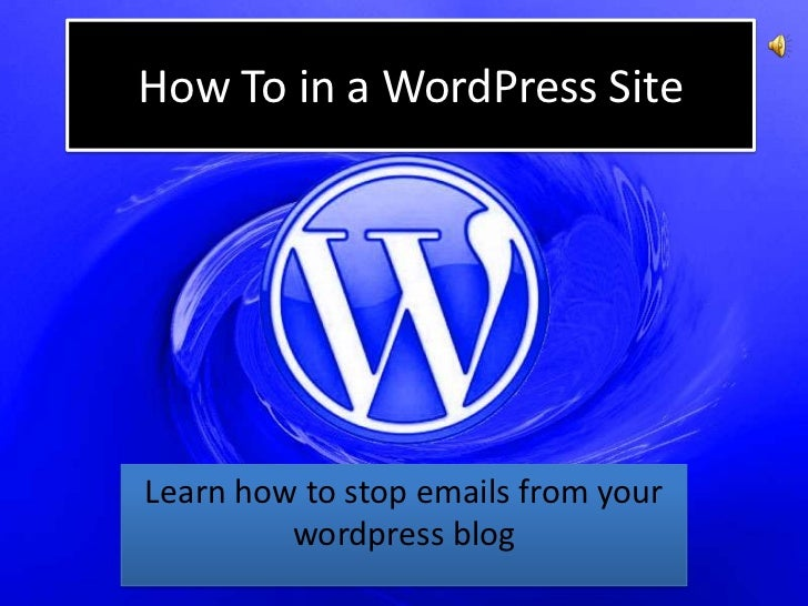 How To in a WordPress SiteLearn how to stop emails from your         wordpress blog