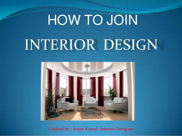 HOW TO JOIN INTERIOR DESIGN Created by : Arjun Kamal ,Interior Designer