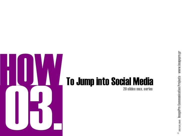 HOW              20 slides max. series                                  To Jump into Social Media© 2011/h20_01b01 ImagePro...