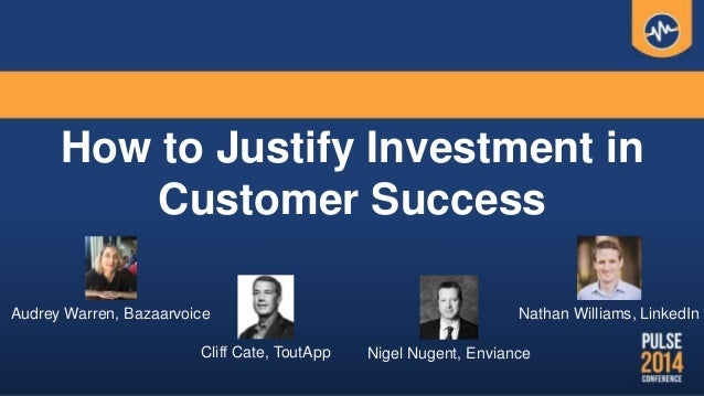 How to Justify Investment in Customer Success Cliff Cate, ToutApp Nathan Williams, LinkedInAudrey Warren, Bazaarvoice Nige...