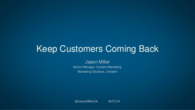Keep Customers Coming Back  Jason Miller  Senior Manager, Content Marketing,  Marketing Solutions, LinkedIn  @JasonMillerC...