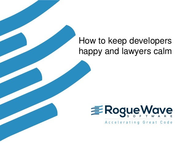 1© 2017 Rogue Wave Software, Inc. All Rights Reserved. 1 How to keep developers happy and lawyers calm