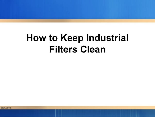 How to Keep Industrial    Filters Clean