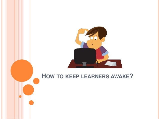 HOW TO KEEP LEARNERS AWAKE?