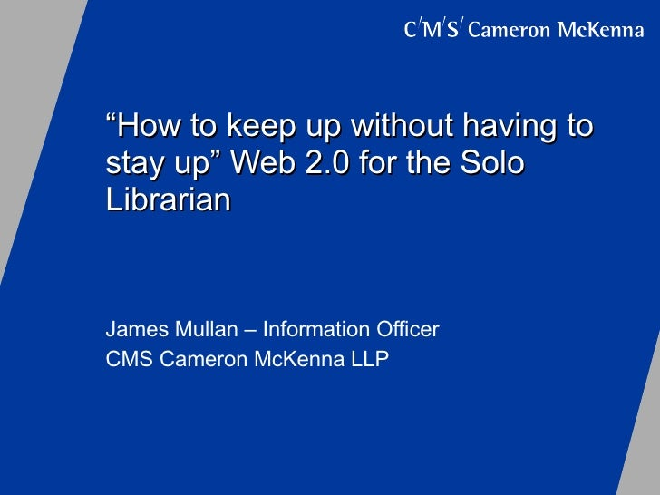 """"""" How to keep up without having to stay up"""" Web 2.0 for the Solo Librarian James Mullan – Information Officer CMS Cameron ..."""