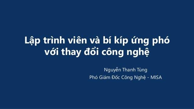 Lập trình viên và bí kíp ứng phó với thay đổi công nghệ Nguyễn Thanh Tùng Phó Giám Đốc Công Nghệ - MISA