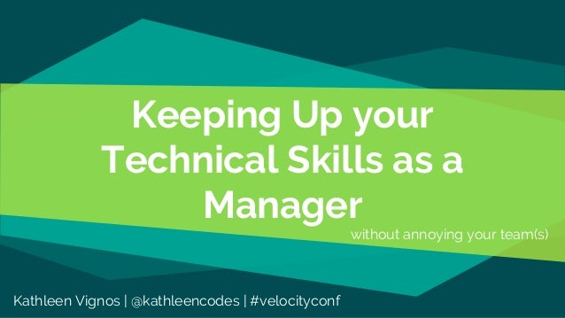 Keeping Up your Technical Skills as a Manager without annoying your team(s) Kathleen Vignos | @kathleencodes | #velocityco...