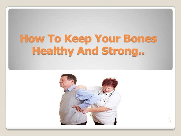How To Keep Your Bones  Healthy And Strong..