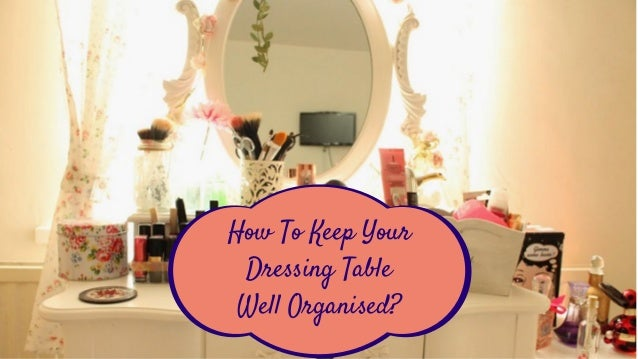 How To Keep Your Dressing Table Well Organised?
