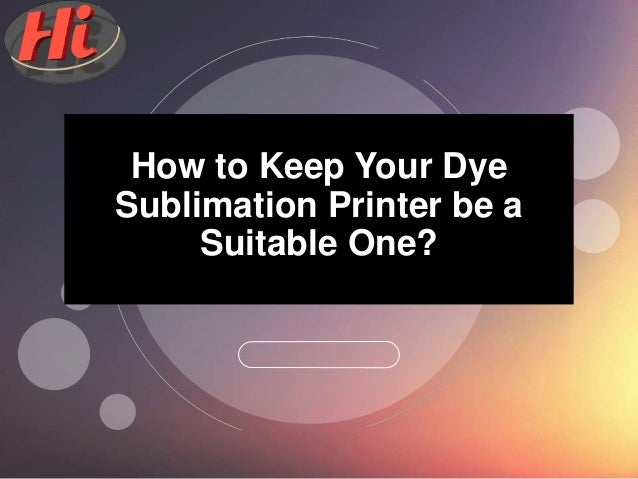 2017How to Keep Your Dye Sublimation Printer be a Suitable One?