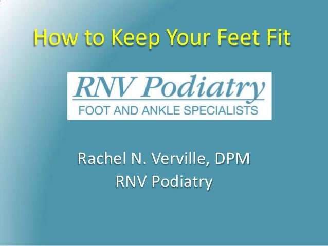 How to Keep Your Feet Fit Rachel N. Verville, DPM RNV Podiatry