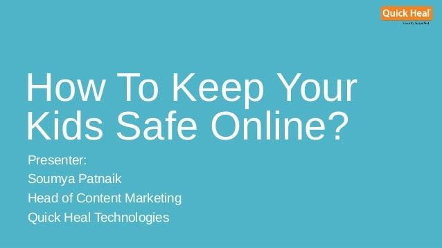 How To Keep Your Kids Safe Online? Presenter: Soumya Patnaik Head of Content Marketing Quick Heal Technologies