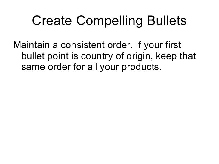 Create Compelling Bullets <ul><li>Maintain a consistent order. If your first bullet point is country of origin, keep that ...