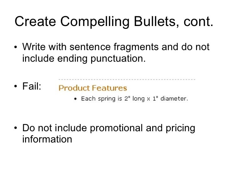 Create Compelling Bullets, cont. <ul><li>Write with sentence fragments and do not include ending punctuation. </li></ul><u...