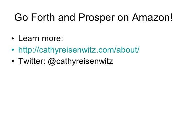 Go Forth and Prosper on Amazon! <ul><li>Learn more: </li></ul><ul><li>http://cathyreisenwitz.com/about/ </li></ul><ul><li>...