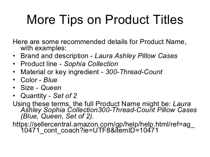 More Tips on Product Titles <ul><li>Here are some recommended details for Product Name, with examples: </li></ul><ul><li>B...