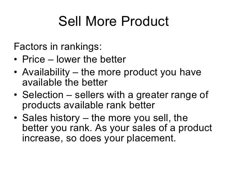 Sell More Product <ul><li>Factors in rankings: </li></ul><ul><li>Price – lower the better </li></ul><ul><li>Availability –...