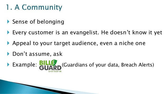  Sense of belonging  Every customer is an evangelist. He doesn't know it yet  Appeal to your target audience, even a ni...