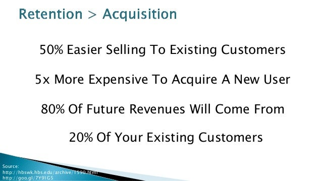 50% Easier Selling To Existing Customers 5x More Expensive To Acquire A New User 80% Of Future Revenues Will Come From 20%...