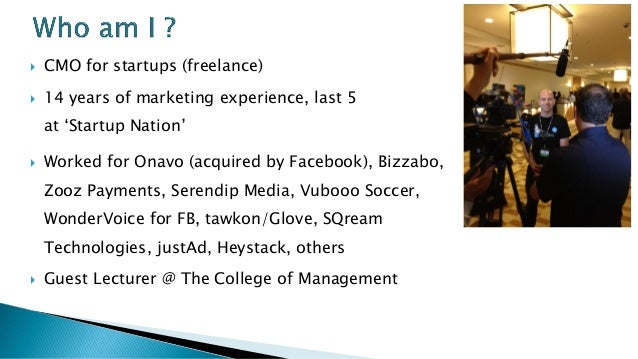 CMO for startups (freelance)  14 years of marketing experience, last 5 at 'Startup Nation'  Worked for Onavo (acquired...