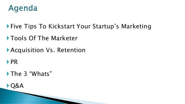 """Five Tips To Kickstart Your Startup's Marketing Tools Of The Marketer Acquisition Vs. Retention PR The 3 """"Whats"""" Q&A"""