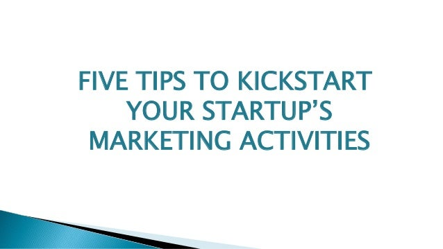FIVE TIPS TO KICKSTART YOUR STARTUP'S MARKETING ACTIVITIES