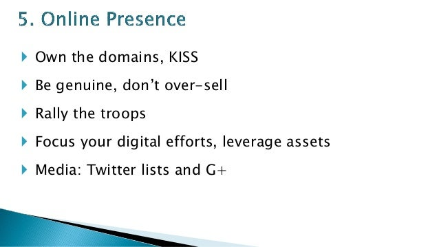 Own the domains, KISS  Be genuine, don't over-sell  Rally the troops  Focus your digital efforts, leverage assets  M...