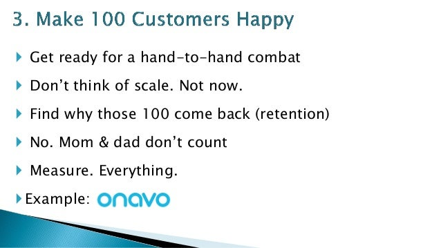  Get ready for a hand-to-hand combat  Don't think of scale. Not now.  Find why those 100 come back (retention)  No. Mo...
