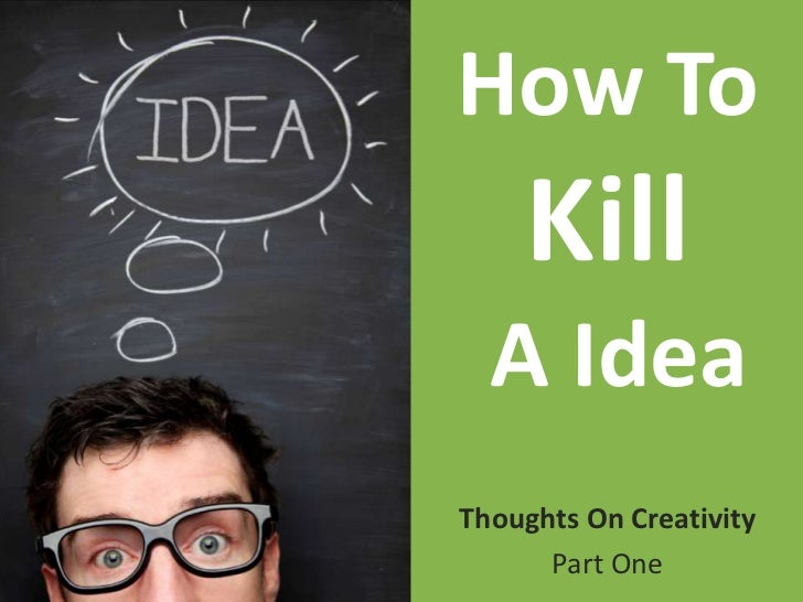 How To Kill A Idea<br />Thoughts On Creativity<br />Part One<br />