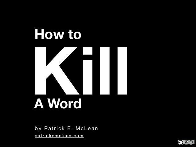 by Patrick E. McLean How to KillA Word patrickemclean.com