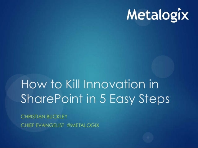 How to Kill Innovation in SharePoint in 5 Easy Steps CHRISTIAN BUCKLEY CHIEF EVANGELIST @METALOGIX