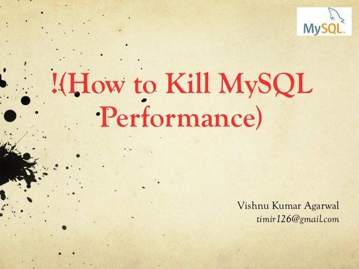!(How to Kill MySQL Performance) Vishnu Kumar Agarwal [email_address]