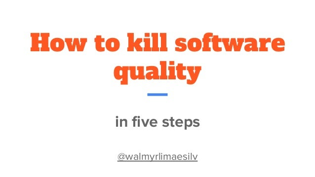 How to kill software quality in five steps @walmyrlimaesilv