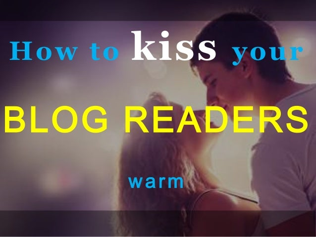 How to kiss yourBLOG READERSwarm