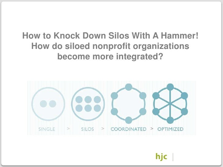 How to Knock Down Silos With A Hammer!        How do siloed nonprofit organizations              become more integrated?. ...