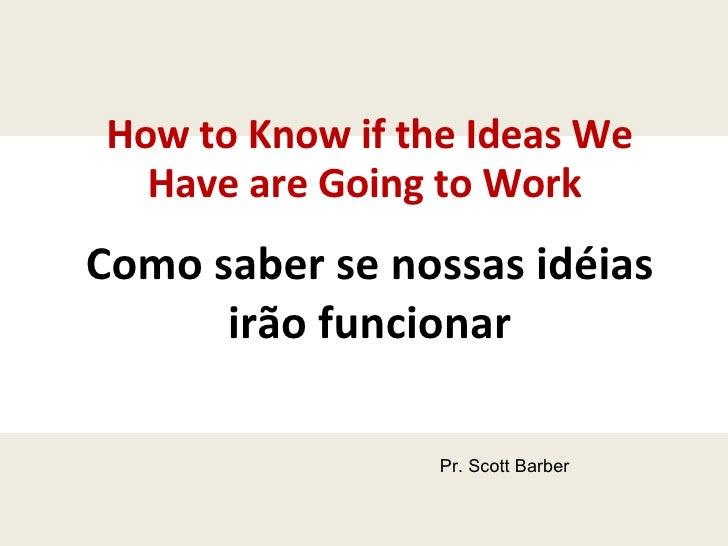 How to Know if the Ideas We Have are Going to Work  Como saber se nossas idéias irão funcionar Pr. Scott Barber