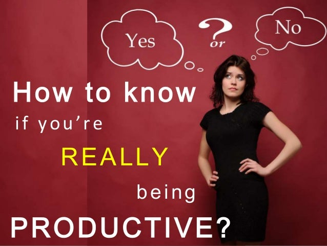 if you'reREALLYbeingHow to knowPRODUCTIVE?