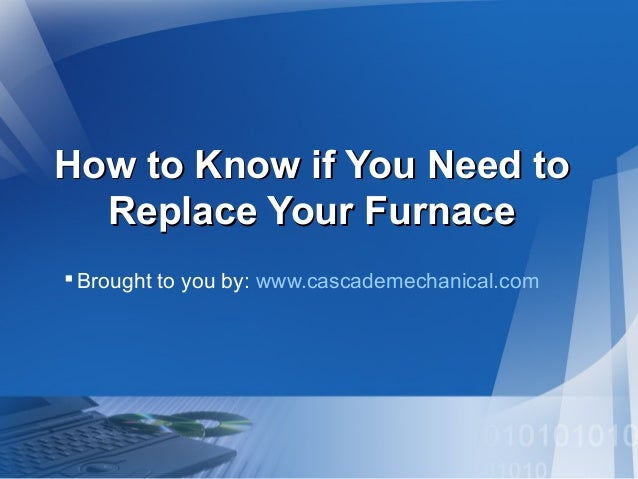 How to Know if You Need toHow to Know if You Need to Replace Your FurnaceReplace Your Furnace Brought to you by: www.casc...