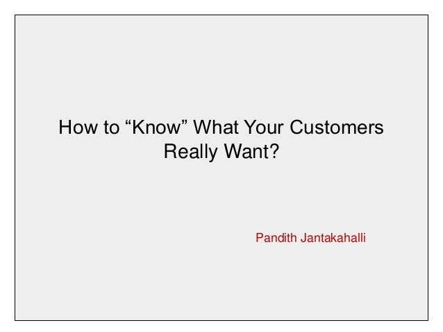 "How to ""Know"" What Your Customers  Really Want?  Pandith Jantakahalli"