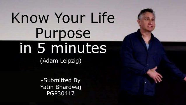 Know Your Life Purpose in 5 minutes (Adam Leipzig) -Submitted By Yatin Bhardwaj PGP30417