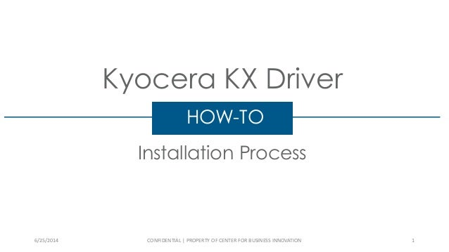 Kyocera KX Driver Installation Process HOW-TO 6/25/2014 CONFIDENTIAL | PROPERTY OF CENTER FOR BUSINESS INNOVATION 1
