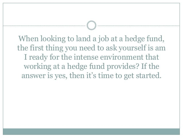 When looking to land a job at a hedge fund, the first thing you need to ask yourself is am I ready for the intense environ...