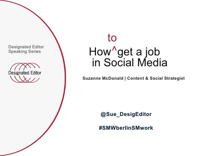<ul><li>Designated Editor Speaking Series </li></ul>How  get a job in Social Media to ^  Suzanne McDonald | Content & Soci...