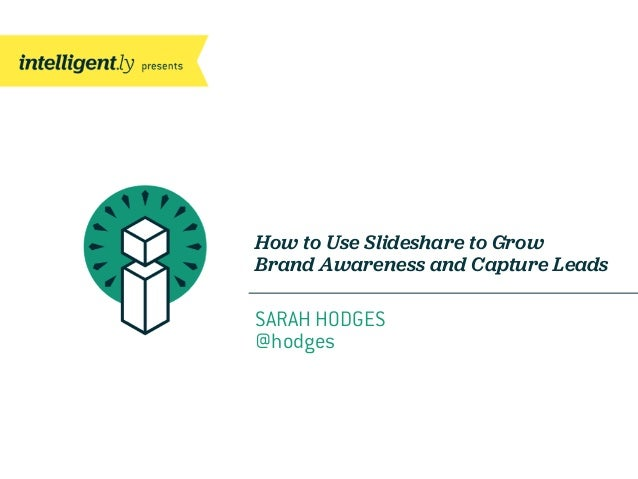 How to Use Slideshare to Grow Brand Awareness and Capture Leads SARAH HODGES @hodges