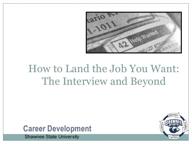 How to Land the Job You Want: The Interview and Beyond Career Development Shawnee State University
