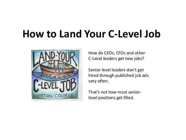 How to Land Your C-Level Job How do CEOs, CFOs and other C-Level leaders get new jobs? Senior-level leaders don't get hire...