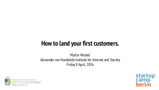How to land your first customers. Martin Wrobel Alexander von Humboldt Institute for Internet and Society Friday 8 April, ...